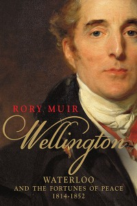 Wellington Waterloo and the Fortunes of Peace 1814--1852 Rory Muir